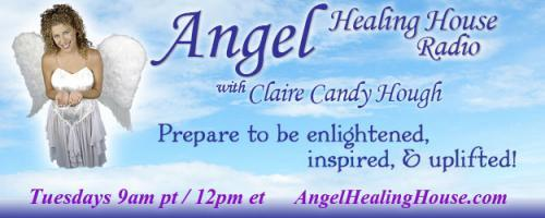 Angel Healing House Radio with Claire Candy Hough: How to Connect with Angels