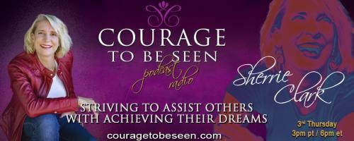 Courage to Be Seen Podcast Radio with Sherrie Clark – Striving to assist others with achieving their dreams: How to Keep Going When the Times Get Tough