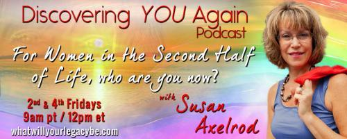 Discovering YOU Again Radio with Susan Axelrod - For Women in the Second Half of Life, who are you now?: On Figuring It Out!