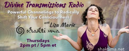 Divine Transmissions Radio with Lisa Marie - Shakti Ma: Powerful Channelings to Radically Shift Your Consciousness: Inner Child - Connection To Magic