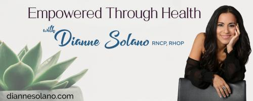 Empowered Through Health with Dianne Solano: How to Boost Your Energy and Mood When You Are Suffering with Hypothyroidism/Hashimoto's Disease!