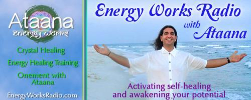"Energy Works Radio with Ataana - Activating Self-Healing & Awakening Your Potential: Exactly How Is It That ""Energy Work"" Actually Works? Ataana and Dr. Pat Offer Their Insight"