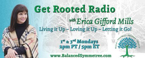 Get Rooted Radio with Erica Gifford Mills: Living it Up ~ Loving it Up ~ Letting it Go!: Month of Love: Self-Love, Self-Care and You