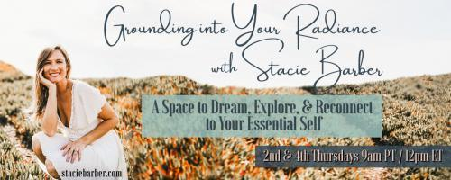 Grounding Into Your Radiance: A Space to Dream, Explore, and Reconnect to Your Essential Self with Stacie Barber