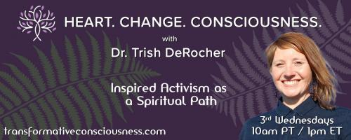 Heart. Change. Consciousness. with Dr. Trish DeRocher: Inspired Activism as a Spiritual Path