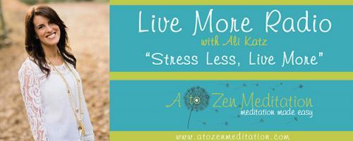 "Live More Radio with Ali Katz - ""Stress Less, Live More!"": Meditation in the 21st Century"