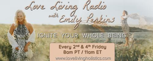 Love Living Radio with Emily Perkins - Ignite Your Whole Being!: Who am I and What is Love Living?