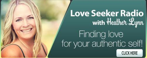 Love Seeker Radio with Coach Heather Lynn: Finding Love for Your Authentic Self: Are you holding yourself back from true love?