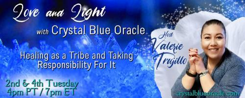 Love and Light with Crystal Blue Oracle with Host Valerie Trujillo: Healing as a Tribe & Taking Responsibility For It
