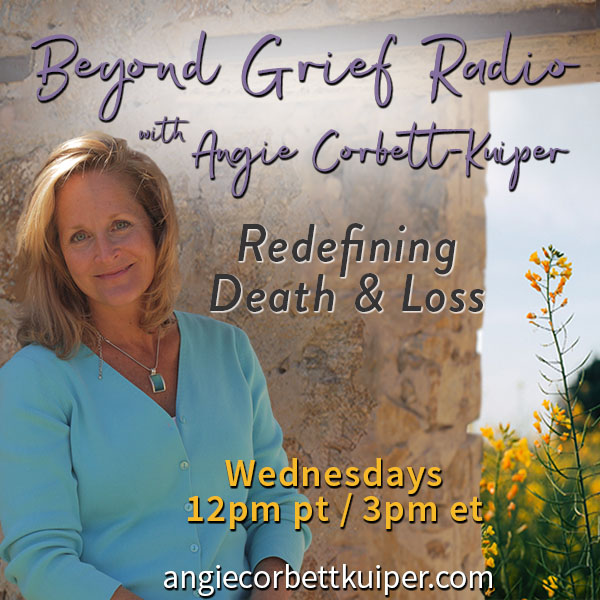 new show premieres august 22nd - beyond grief radio with angie corbett-kuiper on transformation talk radio.com