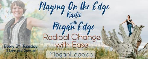Playing on the Edge Radio: with Megan Edge: Radical Change with Ease: On the Edge of Simplicity!