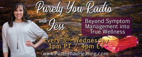 Purely You Radio with Jess: Beyond Symptom Management into True Wellness: The Importance of Being Yourself