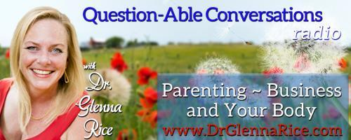 Question-able Conversations ~ Dr. Glenna Rice MPT: Parenting ~ Business & Your Body: What if You Woke Up to a New Body Everyday?    with Co-hosts Dr. Glenna Rice and Dr. Pat Baccili
