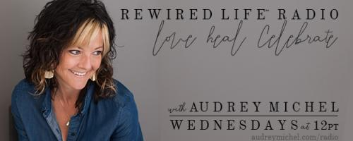 "Rewired Life™ Radio with Audrey Michel.  Learn to Love. Heal. Celebrate.: Healing the ""Gut Brain"" with Hallie Sawyer"