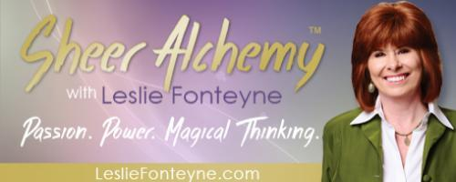 Sheer Alchemy! with Host Leslie Fonteyne: Creating Your Life on Purpose