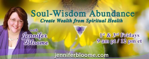 Soul-Wisdom Abundance: Create Wealth from Spiritual Health with Jennifer Bloome: Conscious Receiving