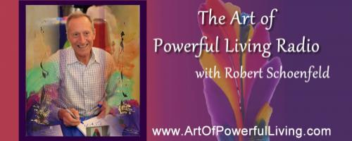 The Art of Powerful Living Radio with Robert Schoenfeld: The Art Of Powerful Joy! – For The Love Of Joy