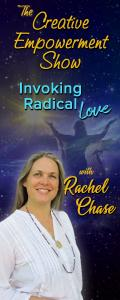 The Creative Empowerment Show with Rachel Chase: Invoking Radical Love: Your Ever-Expanding Consciousness