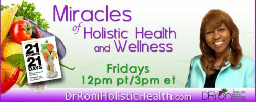 The Dr. Roni Show - Miracles of Holistic Health and Wellness: with guest host Dr. Makeba: Part III - Solutions and Remedies to the 21 Top Chronic Diseases, and How to be Hopeful, Happy, and Healthier