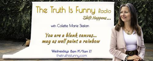 The Truth is Funny .....shift happens! with Host Colette Marie Stefan: Learn How to Spiral Toward Joy  shift to a better feeling place by changing the words you use with Barb Ryan