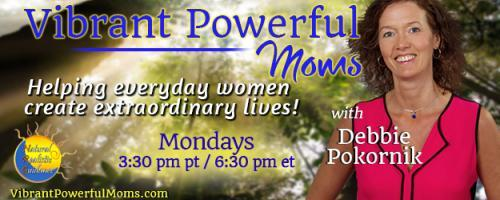 Vibrant Powerful Moms with Debbie Pokornik - Helping Everyday Women Create Extraordinary Lives!: Breaking Into My Life with Michelle Dickinson-Moravek